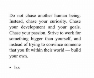 curiosity: Do not chase another human being  Instead, chase your curiosity. Chase  your development and your goals  Chase your passion. Strive to work for  something bigger than yourself, and  instead of trying to convince someone  that you fit within their world build  your own.  b.s