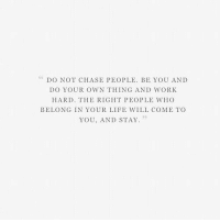 Do Your Own Thing: DO NOT CHASE PEOPLE. BE YOU AND  DO YOUR OWN THING AND WORK  HARD. THE RIGHT PEOPLE WHO  BELONG IN YOUR LIFE WILL COME TO  YOU, AND STAY.