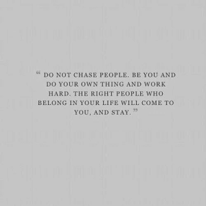 50 Inspirational Pictures Quotes That Could Change Your Life #sayingimages #inspirationalpicturesquotes: DO NOT CHASE PEOPLE. BE YOU AND  DO YOUR OWN THING AND WORK  HARD. THE RIGHT PEOPLE WHO  BELONG IN YOUR LIFE WILL COME TO  YOU, AND STAY 50 Inspirational Pictures Quotes That Could Change Your Life #sayingimages #inspirationalpicturesquotes