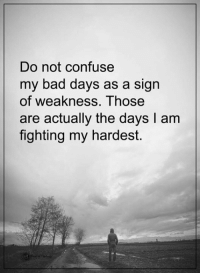 Do not confuse  my bad days as a sign  of weakness. Those  are actually the days l am  fighting my hardest. Power of Positivity <3
