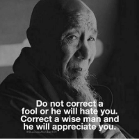 Do Not Correct A Fool: Do not correct a  fool or he will hate you.  Correct a wise man and  he will appreciate you.