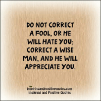 Inspiring and Positive Quotes: DO NOT CORRECT  A FOOL, OR HE  WILL HATE YOU;  CORRECT A WISE  MAN, AND HE WILL  APPRECIATE YOU.  inspiringandpositivequofes.com  Inspiring and Positive Quotes Inspiring and Positive Quotes