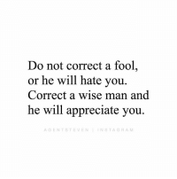 Comment if you agree 👇🏻: Do not correct a fool,  or he will hate you.  Correct a wise man and  he will appreciate you.  AGENTSTEVEN INSTAGRAM Comment if you agree 👇🏻