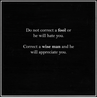 Higher Perspective via Intelligence is sexy: Do not correct a fool or  he will hate you  Correct a wise man and he  will appreciate you Higher Perspective via Intelligence is sexy