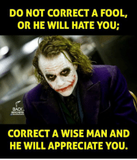 Do Not Correct A Fool: DO NOT CORRECT A FOOL.  OR HE WILL HATE YOU  BACK  CORRECT A WISE MAN AND  HE WILL APPRECIATE YOU.