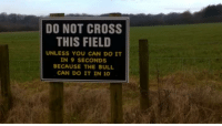 9gag, Dank, and Friends: DO NOT CROSS  THIS FIELD  UNLESS YOU CAN DO IT  IN 9 SECONDS  BECAUSE THE BULL  CAN DO IT IN 10 You don't have to be faster than the bull. Just faster than your friends. https://9gag.com/gag/ayXdzQy/sc/funny?ref=fbsc