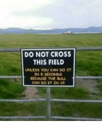 "Club, Life, and Tumblr: DO NOT CROSS  THIS FIELD  UNLESS YOU CAN DO IT  IN 9 SECONDS  BECAUSE THE BULL  CAN DO IT IN 10 <p><a href=""http://laughoutloud-club.tumblr.com/post/166238475270/no-thanks-i-choose-life"" class=""tumblr_blog"">laughoutloud-club</a>:</p>  <blockquote><p>No thanks, I choose life</p></blockquote>"