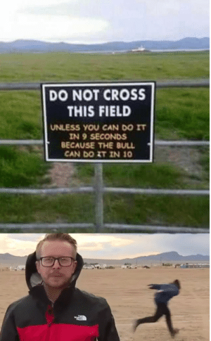 There's a Man Who Can via /r/memes https://ift.tt/2kyc2oA: DO NOT CROSS  THIS FIELD  UNLESS YOU CAN DO IT  IN 9 SECONDS  BECAUSE THE BULL  CAN DO ZT IN 10 There's a Man Who Can via /r/memes https://ift.tt/2kyc2oA
