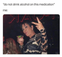 """Alcohol, Humans of Tumblr, and This: """"do not drink alcohol on this medication""""  me"""