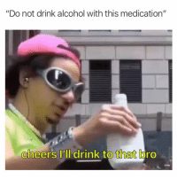 "cheers: ""Do not drink alcohol with this medication""  cheers I'll drink to that bro  0"