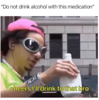 "Memes, Snapchat, and Alcohol: ""Do not drink alcohol with this medication""  cheers 'll drink to that bro Snapchat: DankMemesGang 👻"