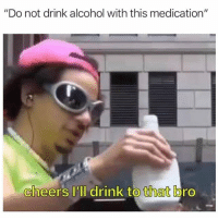 "@pms has the funniest memes 😂: ""Do not drink alcohol with this medication""  cheers lll drink to that bro @pms has the funniest memes 😂"