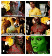 #GuardiansoftheGalaxy #GotG #MCU: Do not ever call me a thesaurus.  His people are completely literal  metaphors are gonna go over his head.  My reflexes are too fast.  I would catch it.  just a metaphor dude  Nothing goes over my head  I'm gonna dio surrounded by  the biggest idiots in the galaxy. #GuardiansoftheGalaxy #GotG #MCU