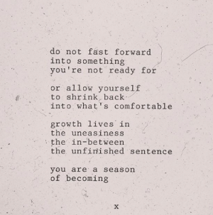 not ready: do not fast forward  into something  you're not ready for  or allow yourself  to shrink, back  into what's comfortable  growth lives in  the uneasiness  the in-between  the unfinished sentence  you are a season  of becoming