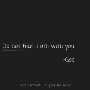 """God, Memes, and Fear: Do not fear. I am with you  @GodCares Br o  -God  Type """"Amen."""" if you believe."""