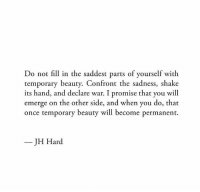 Once, War, and Will: Do not fill in the saddest parts of yourself with  temporary beauty. Confront the sadness, shake  its hand, and declare war. I promise that you will  emerge on the other side, and when you do, that  once temporary beauty will become permanen  JH Hard