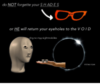 Mine, Will, and Void: do NOT forgette your S H ADES  or HE will return your eyeholes to the VOID  ohg no myy sightmobiles  mine now