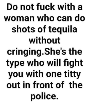 I'm tough 😤😤 I drink HARD booze 😈: Do not fuck with a  woman who can do  shots of tequila  without  cringing.She's the  type who will fight  you with one titty  out in front of the  police. I'm tough 😤😤 I drink HARD booze 😈