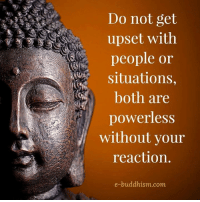 Buddhism: Do not get  upset with  people or  Situations  both are  powerless  without your  reaction  e-buddhism com