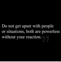 Get, Upset, and People: Do not get upset with people  or situations, both are powerless  without your reaction.
