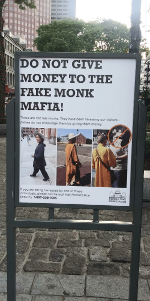 Bostons got interesting problems: DO NOT GIVE  ΜΟΝΕΥ ΤΟ ΤΗΕ  FAKE ΜΟNK  MAFIA!  These are not real monks. They have been harassing our visitors -  please do not encourage them by giving them money.  If you are being harrassed by one of these  individuals, please call Faneuil Hall Marketplace  Security: 1-857-208-1585  Faneuil Hall  MARKETPLACE Bostons got interesting problems