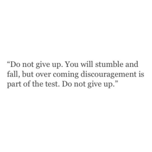 """stumble: """"Do not give up. You will stumble and  fall, but over coming discouragement is  part of the test. Do not give up.""""  05"""