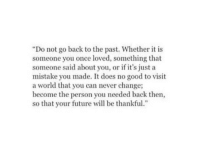 "Future, Good, and World: ""Do not go back to the past. Whether it is  someone you once loved, something that  someone said about you, or if it's just a  mistake you made. It does no good to visit  a world that you can never change;  become the person you needed back then,  so that your future will be thankful"""