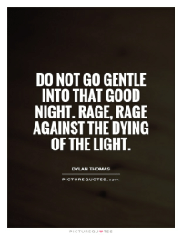 """Rage, rage against dying..."" - Dylan Thomas [ 620 x 800 ]: DO NOT GO GENTLE  INTO THAT GOOD  NIGHT. RAGE, RAGE  AGAINST THE DYING  OF THE LIGHT  DYLAN THOMAS  PICTURE QUOTES .com  PICTURE QU TE S ""Rage, rage against dying..."" - Dylan Thomas [ 620 x 800 ]"