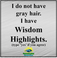 """Understanding Compassion <3  A Little Gray Hair Is A Small Price To Pay For This Much Wisdom <3: do not have  gray hair.  have  Wisdom  Highlights.  (type """"yes if you agree)  Understanding  Compassion Understanding Compassion <3  A Little Gray Hair Is A Small Price To Pay For This Much Wisdom <3"""
