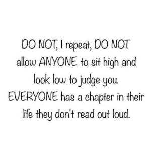 Life, Net, and Judge: DO NOT, I repeat, DO NOT  allow ANYONE to sit high and  look low to judge you  EVERYONE has a chapter in their  life they don't read out loud. https://iglovequotes.net/