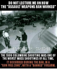 "Firearm: DO NOT LECTURE ME ON HOW  THE ""ASSAULT WEAPONS BAN WORKED  57 20-63AM 04/20/99  THE 1999 COLUMBINE SHOOTING WAS ONE OF  THE WORST MASS SHOOTINGS OF ALL TIME.  IT OCCURRED DURING THE BAN, IN A  ""GUN FREE ZONE"". WITH A ""BANNED"" FIREARM"