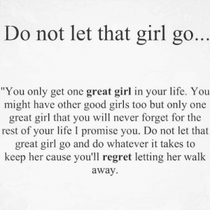 "Girls, Life, and Regret: Do not let that girl go  ""You only get one great girl in your life. You  might have other good girls too but only one  great girl that you will never forget for the  rest of your life I promise you. Do not let that  great girl go and do whatever it takes to  keep her cause you'll regret letting her walk  away."