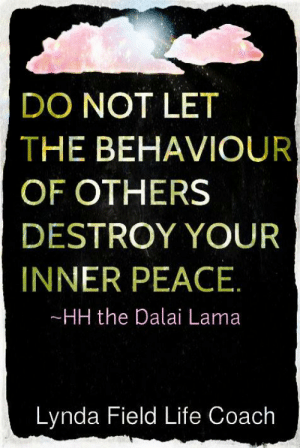 Life, Memes, and Dalai Lama: DO NOT LET  THE BEHAVIOUR  OF OTHERS  DESTROY YOUR  INNER PEACE  HH the Dalai Lama  Lynda Field Life Coach Lynda Field Life Coach