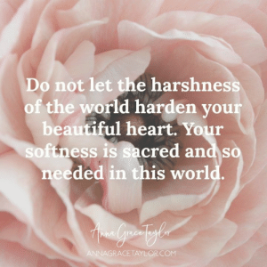 Beautiful, Memes, and Heart: Do not let the harshness  of the world harden your  beautiful heart. Your  softness is sacred and so  needed in this world.  ANNAGRACETAYLORCOM Don't let the harshness of the world harden your heart <3