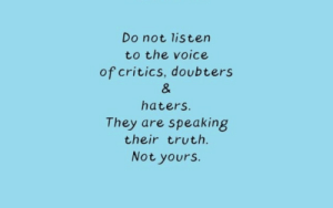 Critics: Do not listen  to the voice  of critics, doubters  &  haters.  They are speaking  their truth.  Not yours.