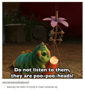 Same: Do not listen to them,  they are poo-poo-heads!  usernamealreadvtakenwut  Basically me when I'm trying to cheer someone up Same