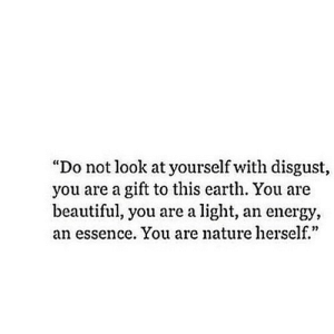 """Beautiful, Energy, and Earth: """"Do not look at yourself with disgust,  you are a gift to this earth. You are  beautiful, you are a light, an energy,  an essence. You are nature herself.""""  02 http://iglovequotes.net/"""