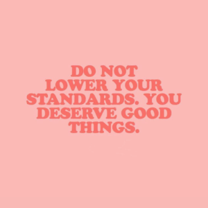 good things: DO NOT  LOWER YOUR  STANDARDS. YOU  DESERVE GOOD  THINGS
