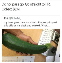 Maybe trying to get you to eat healthier? 😂😂🤣: Do not pass go. Go straight to HR.  Collect $2M  Zoë @FilthyArt  my boss gave me a zucchini... like just plopped  this shit on my desk and winked. What.... Maybe trying to get you to eat healthier? 😂😂🤣