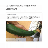 Get them coins 😂: Do not pass go. Go straight to HR.  Collect $2M  Zoë @FilthyArt  my boss gave me a zucchini... like just plopped  this shit on my desk and winked. What.. Get them coins 😂