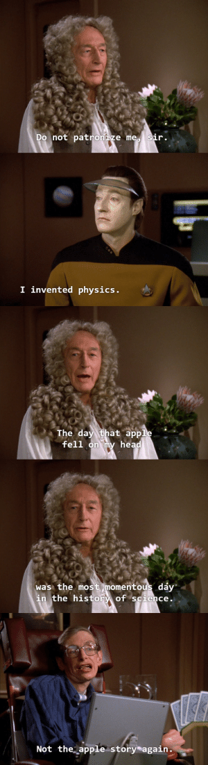 Apple, Head, and History: Do not patronize me sir.   I invented physics   The day that apple  fell  on my head   was the most momentous dáy  in the history of science.   Not the apple story again.
