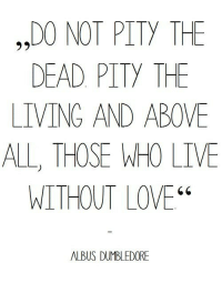 "Dumbledore, Love, and Live: ,,DO NOT PITY THE  DEAD PITY THE  LIVING AND ABOVE  ALL, THOSE WHO LIVE  WITHOUT LOVE""  ALBUS DUMBLEDORE"