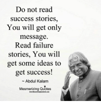 Memes, Quotes, and Failure: Do not read  Success stories  You will get only  message  Read failure  stories, You will  get some ideas to  get success!  Abdul Kalam  Mesmerizing Quotes  www.MesmerizingQuotes4u.com Gr8 ppl , Gr8 thoughts