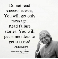 Memes, Quotes, and Failure: Do not read  Success stories,  You will get only  message  Read failure  stories, You will  get some ideas to  get success!  Abdul Kalam  Mesmerizing Quotes  www.MesmerizingQuotes4u.com