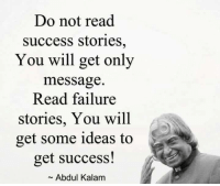 Memes, Failure, and Success: Do not read  success stories,  You will get only  message.  Read failure  stories, You will  get some ideas to  get success!  Abdul Kalam