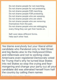 (MW) I wonder how long they will drown in their feelings and not acknowledge the actual vitriol & violence of the #NotMyPresident protestor/rioters over at Occupy Democrats?....and then there is the simple reality of flawed candidate Hillary.: Do not shame people for not marching  Do not shame people for not protesting  Do not shame people FOR marching  Do not shame people FOR protesting.  Do not shame people who are weeping.  Do not shame people who are silent.  Do not shame people who are removing  themselves from the pain.  Do not shame people who are reblogging  every thing they can get their hands on.  Self-care takes different forms.  Help each other heal.  Yes blame everybody but your liberal elitist  candidate who Pandered only to Wall Street  and big Banks also to the Hollywood Elites  and millennials and not to working-class  Americans even registered Democrats voted  for Trump that's why he turned blue States  into red States so stop the crying and fear-  mongering and change your party cuz all your  candidate did was alienated herself from half  the country by calling them names (MW) I wonder how long they will drown in their feelings and not acknowledge the actual vitriol & violence of the #NotMyPresident protestor/rioters over at Occupy Democrats?....and then there is the simple reality of flawed candidate Hillary.