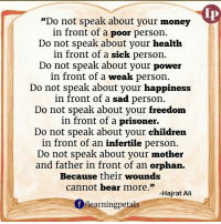 """Memes, 🤖, and Prisoners: """"Do not speak about your money  fP  in front of a poor person.  Do not speak about your health  in front of a sick person.  Do not speak about your power  in front of a weak person.  Do not speak about your happiness  in front of a sad person.  Do not speak about your freedom  in front of a prisoner.  Do not speak about your children  in front of an infertile person.  Do not speak about your mother  and father in front of an orphan.  Because their wounds  cannot bear more.""""  Hajrat Ali  Of learning petals Share if you like :)"""