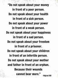 """Memes, 🤖, and Prisoners: """"Do not speak about your money  in front of a poor person.  Do not speak about your health  in front of a sick person.  Do not speak about your power  in front of a weak person.  Do not speak about your happiness  in front of a sad person.  Do not speak about your freedom  in front of a prisoner.  Do not speak about your children  in front of an infertile person.  Do not speak about your mother  and father in front of an orphan.  Because their wounds  cannot bear more  Hajrat Ali Awesome Quotes"""