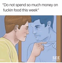 """Dank, Food, and Money: """"Do not spend so much money on  fuckin food this week""""  SEE Me to me 😂"""