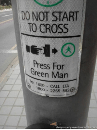 Green Man is saving your life right now, bro. Just go with the flow.: DO NOT START  TO CROSS  Press Green Man  LTA  1800  2255 5824  always sunny overdose tumblr com Green Man is saving your life right now, bro. Just go with the flow.